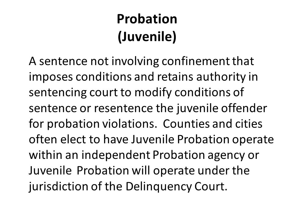 Probation (Juvenile) A sentence not involving confinement that imposes conditions and retains authority in sentencing court to modify conditions of sentence or resentence the juvenile offender for probation violations.