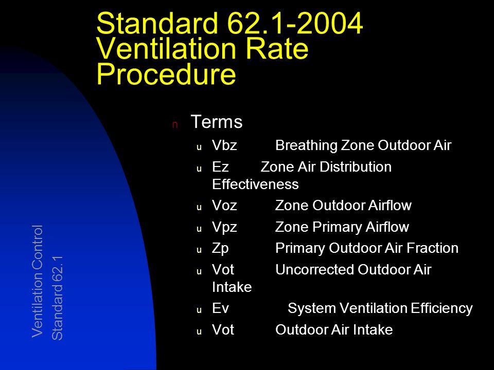 Standard 62.1-2004 Ventilation Rate Procedure n Terms u Vbz Breathing Zone Outdoor Air u Ez Zone Air Distribution Effectiveness u Voz Zone Outdoor Airflow u Vpz Zone Primary Airflow u Zp Primary Outdoor Air Fraction u Vot Uncorrected Outdoor Air Intake u Ev System Ventilation Efficiency u Vot Outdoor Air Intake Ventilation Control Standard 62.1