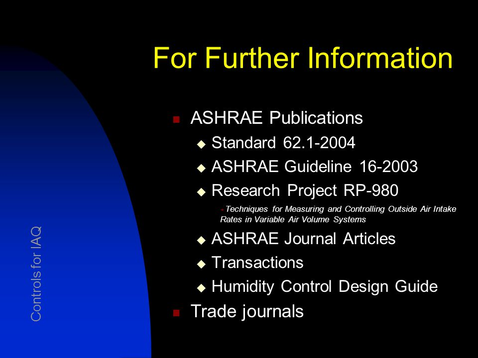 For Further Information ASHRAE Publications  Standard 62.1-2004  ASHRAE Guideline 16-2003  Research Project RP-980  Techniques for Measuring and Controlling Outside Air Intake Rates in Variable Air Volume Systems  ASHRAE Journal Articles  Transactions  Humidity Control Design Guide Trade journals Controls for IAQ