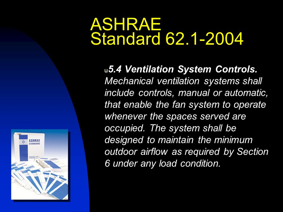 Demand Controlled Ventilation (DCV) It is any method used to control ventilation that modifies intake rates based on changing demand Demand is usually measured as a change in the occupancy CO 2 sensing is typically used as an occupancy indicator Ventilation Control