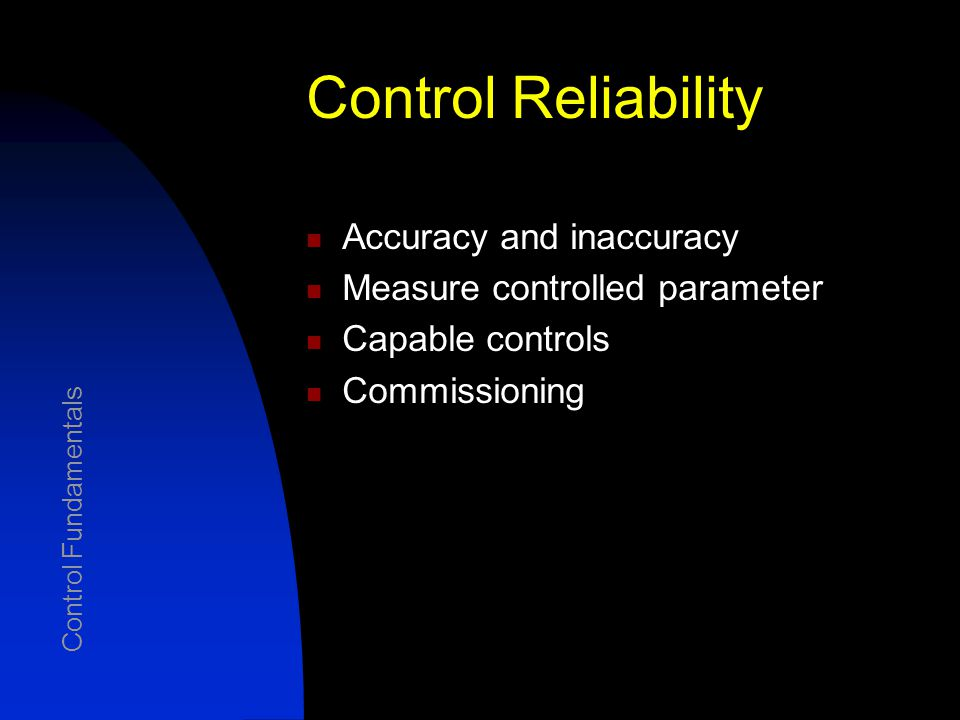 Control Accuracy Describes the total of all deviations between the true value and the measured value Typically expressed as the percent of full-scale range Inaccuracy refers to the departure from the actual value to which all causes of error contribute Total Error = SQRT [ (error 1 ) 2 + (error 2 ) 2 + … + (error n ) 2 ] Accuracy Control Fundamentals