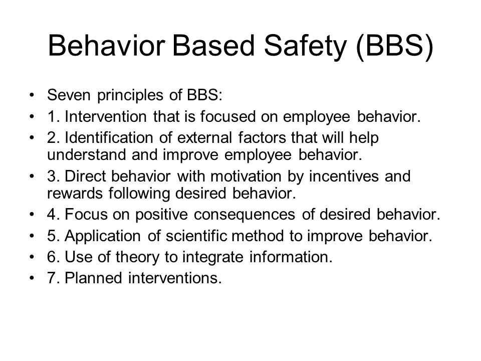 Behavior Based Safety (BBS) Seven principles of BBS: 1. Intervention that is focused on employee behavior. 2. Identification of external factors that