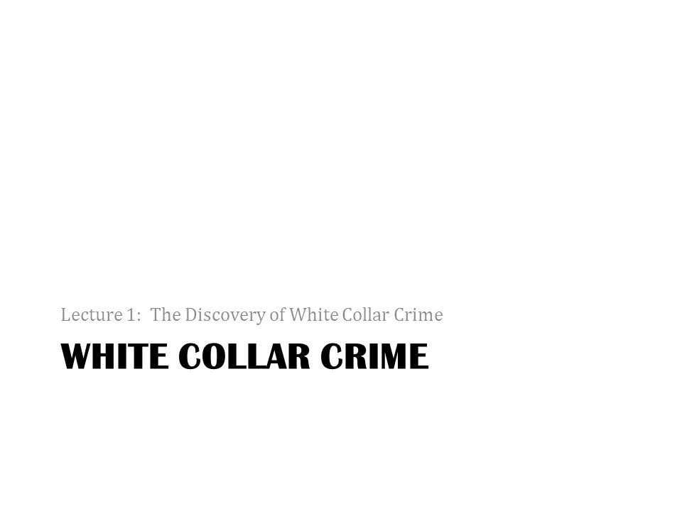 WHITE COLLAR CRIME Lecture 1: The Discovery of White Collar Crime