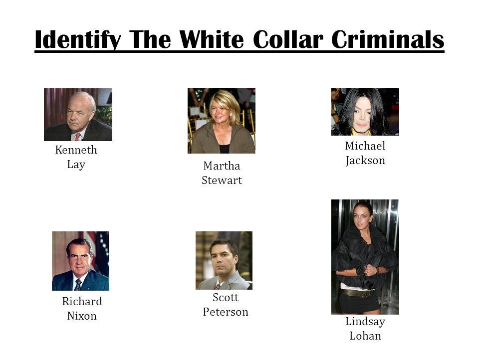 Identify The White Collar Criminals Kenneth Lay Martha Stewart Michael Jackson Richard Nixon Scott Peterson Lindsay Lohan
