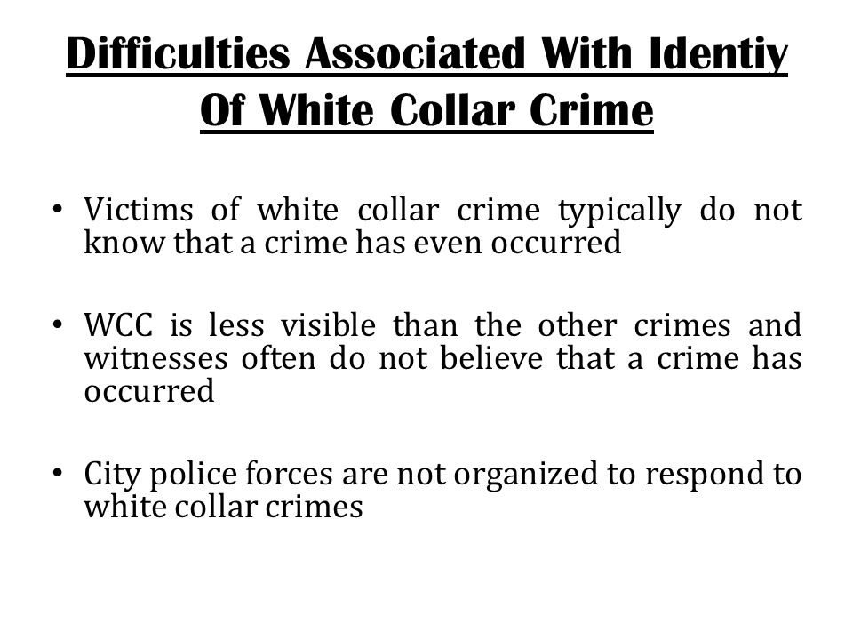 Victims that are aware that a white collar crime has been committed may not report it due to embarrassment/shame Many alleged white collar crime cases fail to reach the proper authorities * *Statistics obtained from the National Fraud Center approximate that 1 in 3 households is the victim of white collar crime.