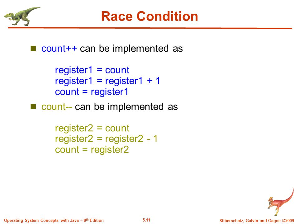 5.11 Silberschatz, Galvin and Gagne ©2009 Operating System Concepts with Java – 8 th Edition Race Condition count++ can be implemented as register1 = count register1 = register1 + 1 count = register1 count-- can be implemented as register2 = count register2 = register2 - 1 count = register2
