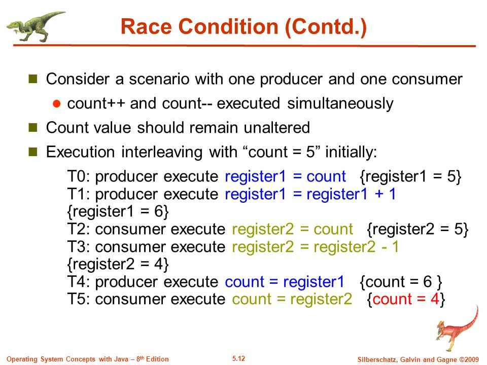 5.12 Silberschatz, Galvin and Gagne ©2009 Operating System Concepts with Java – 8 th Edition Race Condition (Contd.) Consider a scenario with one producer and one consumer count++ and count-- executed simultaneously Count value should remain unaltered Execution interleaving with count = 5 initially: T0: producer execute register1 = count {register1 = 5} T1: producer execute register1 = register1 + 1 {register1 = 6} T2: consumer execute register2 = count {register2 = 5} T3: consumer execute register2 = register2 - 1 {register2 = 4} T4: producer execute count = register1 {count = 6 } T5: consumer execute count = register2 {count = 4}