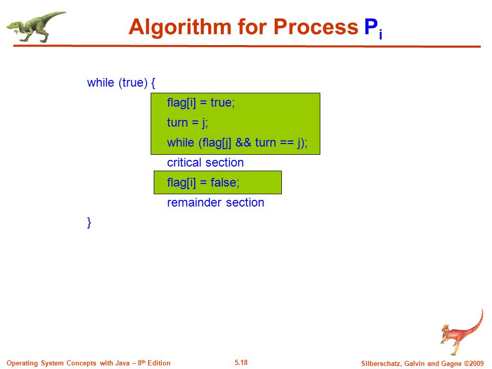 5.18 Silberschatz, Galvin and Gagne ©2009 Operating System Concepts with Java – 8 th Edition while (true) { flag[i] = true; turn = j; while (flag[j] && turn == j); critical section flag[i] = false; remainder section } Algorithm for Process P i