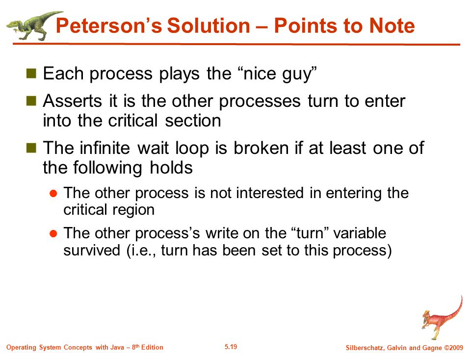 5.19 Silberschatz, Galvin and Gagne ©2009 Operating System Concepts with Java – 8 th Edition Peterson's Solution – Points to Note Each process plays the nice guy Asserts it is the other processes turn to enter into the critical section The infinite wait loop is broken if at least one of the following holds The other process is not interested in entering the critical region The other process's write on the turn variable survived (i.e., turn has been set to this process)