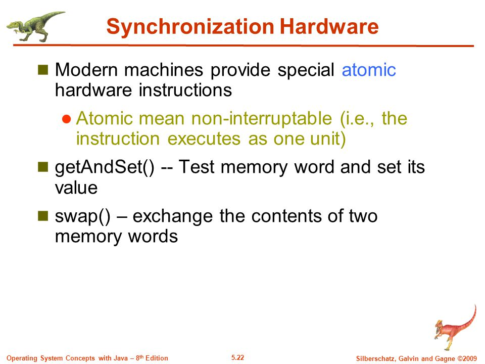 5.22 Silberschatz, Galvin and Gagne ©2009 Operating System Concepts with Java – 8 th Edition Synchronization Hardware Modern machines provide special atomic hardware instructions Atomic mean non-interruptable (i.e., the instruction executes as one unit) getAndSet() -- Test memory word and set its value swap() – exchange the contents of two memory words