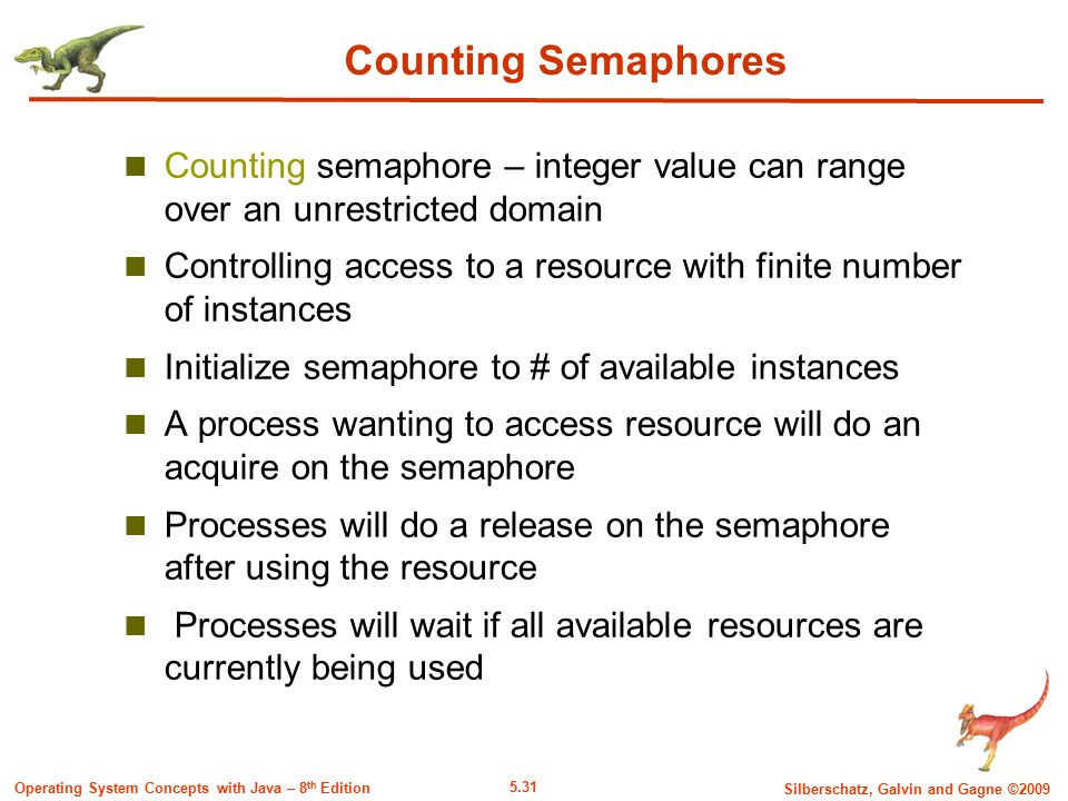 5.31 Silberschatz, Galvin and Gagne ©2009 Operating System Concepts with Java – 8 th Edition Counting Semaphores Counting semaphore – integer value can range over an unrestricted domain Controlling access to a resource with finite number of instances Initialize semaphore to # of available instances A process wanting to access resource will do an acquire on the semaphore Processes will do a release on the semaphore after using the resource Processes will wait if all available resources are currently being used