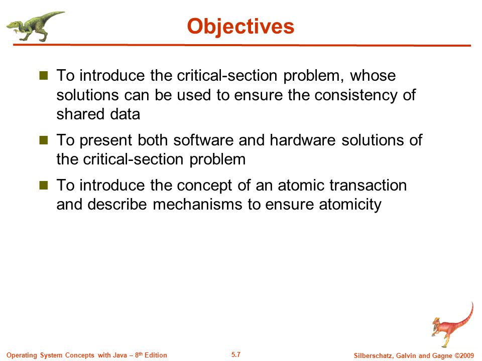5.7 Silberschatz, Galvin and Gagne ©2009 Operating System Concepts with Java – 8 th Edition Objectives To introduce the critical-section problem, whose solutions can be used to ensure the consistency of shared data To present both software and hardware solutions of the critical-section problem To introduce the concept of an atomic transaction and describe mechanisms to ensure atomicity