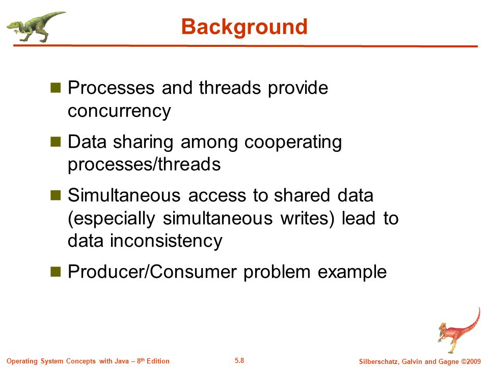 5.8 Silberschatz, Galvin and Gagne ©2009 Operating System Concepts with Java – 8 th Edition Background Processes and threads provide concurrency Data sharing among cooperating processes/threads Simultaneous access to shared data (especially simultaneous writes) lead to data inconsistency Producer/Consumer problem example