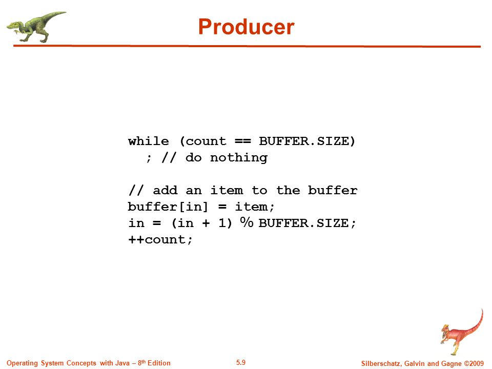 5.9 Silberschatz, Galvin and Gagne ©2009 Operating System Concepts with Java – 8 th Edition Producer while (count == BUFFER.SIZE) ; // do nothing // add an item to the buffer buffer[in] = item; in = (in + 1) % BUFFER.SIZE; ++count;