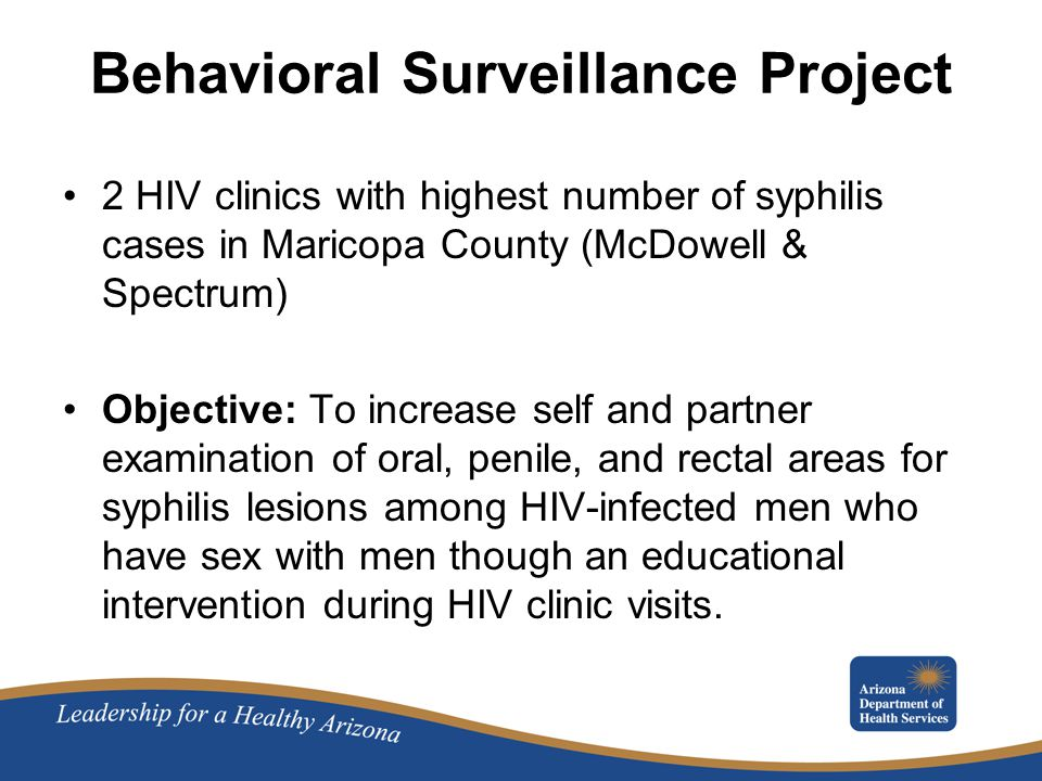 Behavioral Surveillance Project 2 HIV clinics with highest number of syphilis cases in Maricopa County (McDowell & Spectrum) Objective: To increase self and partner examination of oral, penile, and rectal areas for syphilis lesions among HIV-infected men who have sex with men though an educational intervention during HIV clinic visits.