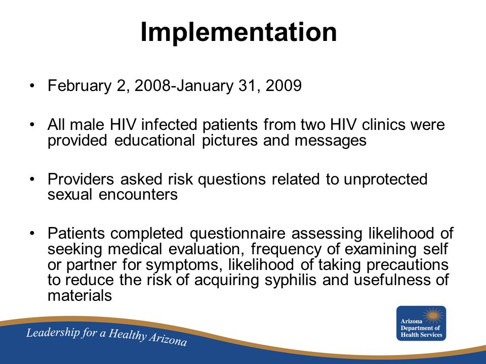 Implementation February 2, 2008-January 31, 2009 All male HIV infected patients from two HIV clinics were provided educational pictures and messages Providers asked risk questions related to unprotected sexual encounters Patients completed questionnaire assessing likelihood of seeking medical evaluation, frequency of examining self or partner for symptoms, likelihood of taking precautions to reduce the risk of acquiring syphilis and usefulness of materials