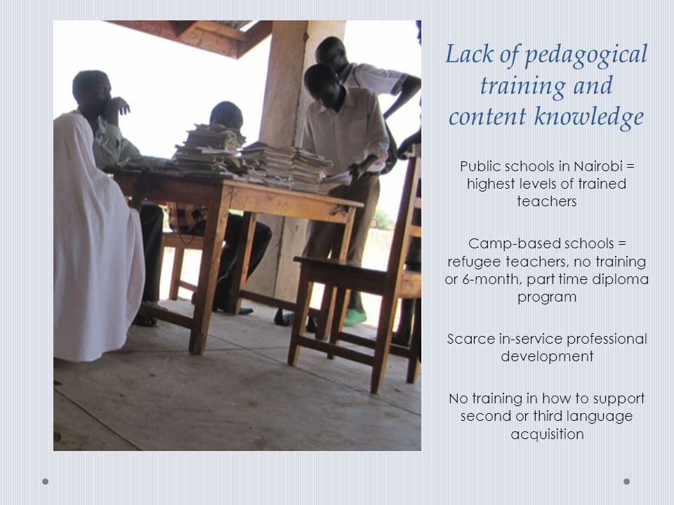 Lack of pedagogical training and content knowledge Public schools in Nairobi = highest levels of trained teachers Camp-based schools = refugee teacher