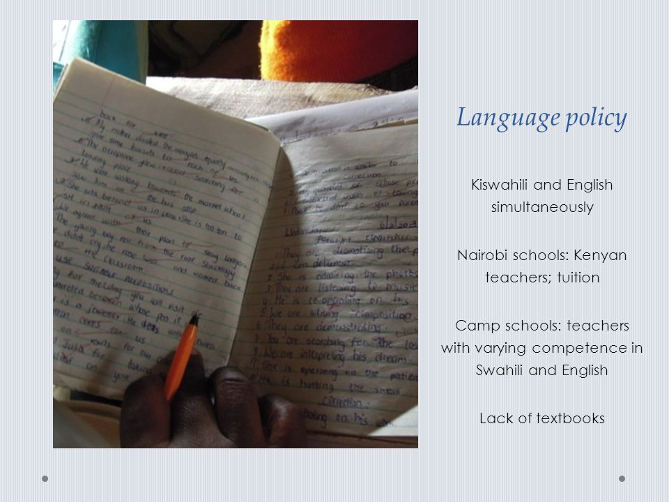 Language policy Kiswahili and English simultaneously Nairobi schools: Kenyan teachers; tuition Camp schools: teachers with varying competence in Swahi