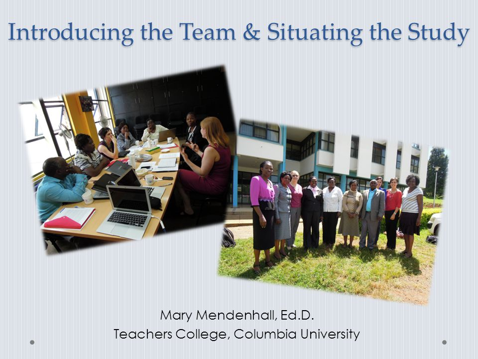 Introducing the Team & Situating the Study Mary Mendenhall, Ed.D. Teachers College, Columbia University