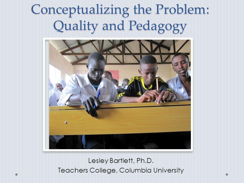 Conceptualizing the Problem: Quality and Pedagogy Lesley Bartlett, Ph.D. Teachers College, Columbia University