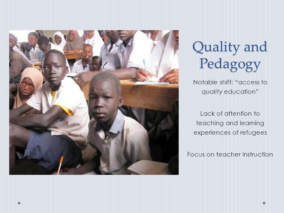 """Quality and Pedagogy Notable shift: """"access to quality education"""" Lack of attention to teaching and learning experiences of refugees Focus on teacher"""