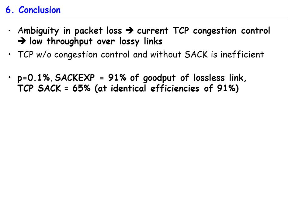 6. Conclusion Ambiguity in packet loss  current TCP congestion control  low throughput over lossy links TCP w/o congestion control and without SACK