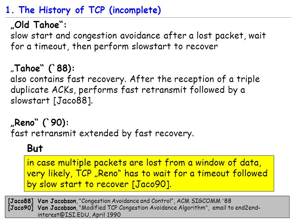 """Old Tahoe : slow start and congestion avoidance after a lost packet, wait for a timeout, then perform slowstart to recover ""Tahoe (`88): also contains fast recovery."