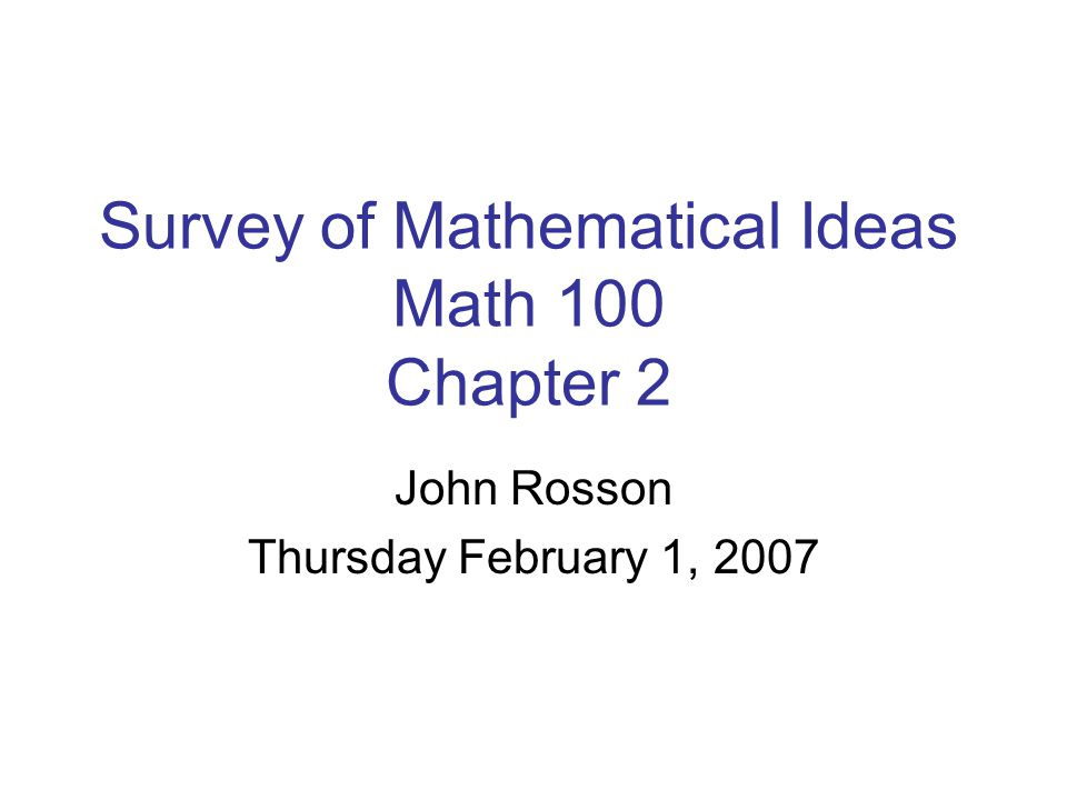 Survey of Mathematical Ideas Math 100 Chapter 2 John Rosson Thursday February 1, 2007