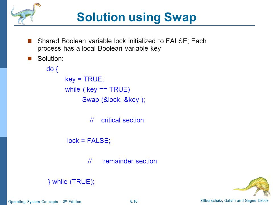 6.16 Silberschatz, Galvin and Gagne ©2009 Operating System Concepts – 8 th Edition Solution using Swap Shared Boolean variable lock initialized to FALSE; Each process has a local Boolean variable key Solution: do { key = TRUE; while ( key == TRUE) Swap (&lock, &key ); // critical section lock = FALSE; // remainder section } while (TRUE);