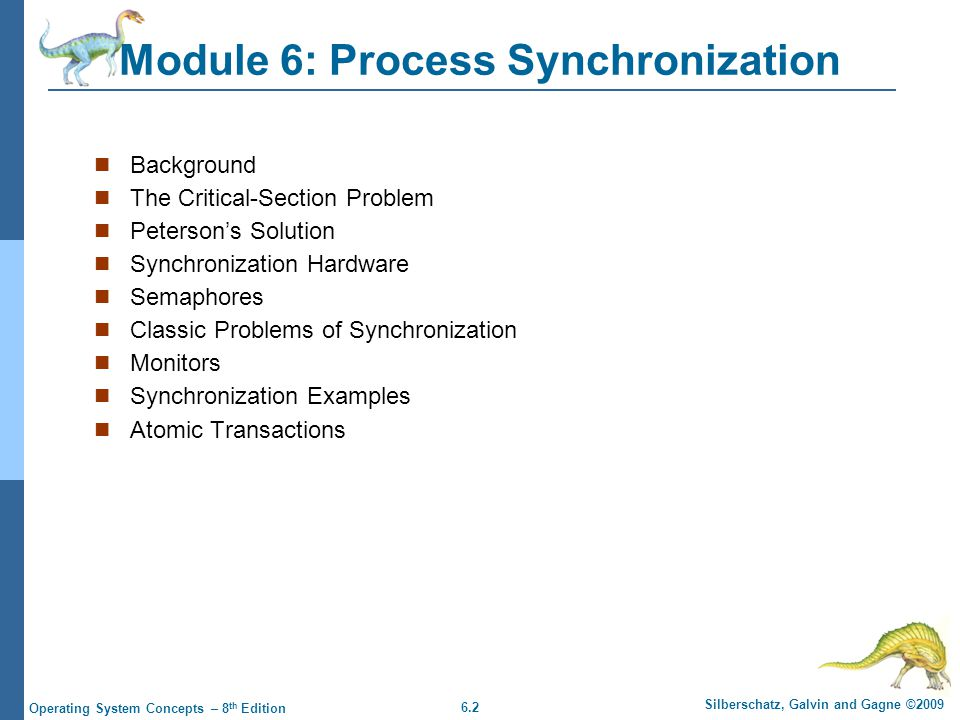 6.2 Silberschatz, Galvin and Gagne ©2009 Operating System Concepts – 8 th Edition Module 6: Process Synchronization Background The Critical-Section Problem Peterson's Solution Synchronization Hardware Semaphores Classic Problems of Synchronization Monitors Synchronization Examples Atomic Transactions