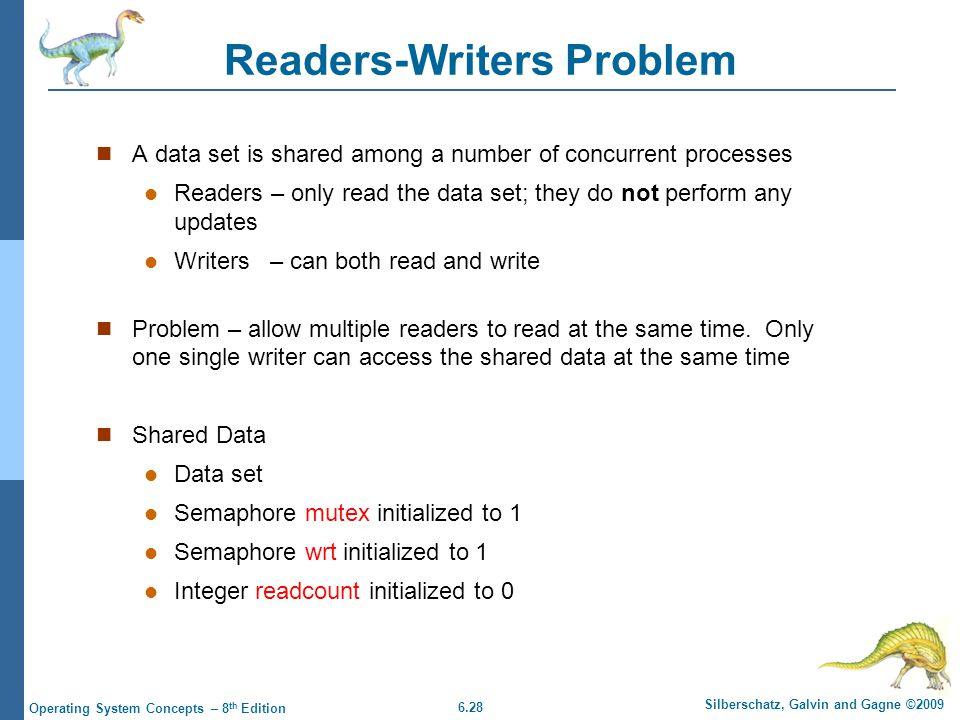 6.28 Silberschatz, Galvin and Gagne ©2009 Operating System Concepts – 8 th Edition Readers-Writers Problem A data set is shared among a number of concurrent processes Readers – only read the data set; they do not perform any updates Writers – can both read and write Problem – allow multiple readers to read at the same time.