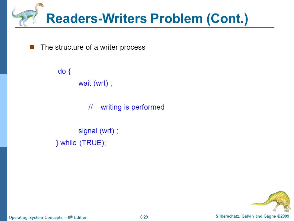 6.29 Silberschatz, Galvin and Gagne ©2009 Operating System Concepts – 8 th Edition Readers-Writers Problem (Cont.) The structure of a writer process do { wait (wrt) ; // writing is performed signal (wrt) ; } while (TRUE);