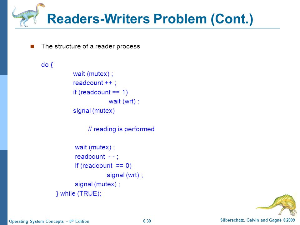 6.30 Silberschatz, Galvin and Gagne ©2009 Operating System Concepts – 8 th Edition Readers-Writers Problem (Cont.) The structure of a reader process do { wait (mutex) ; readcount ++ ; if (readcount == 1) wait (wrt) ; signal (mutex) // reading is performed wait (mutex) ; readcount - - ; if (readcount == 0) signal (wrt) ; signal (mutex) ; } while (TRUE);