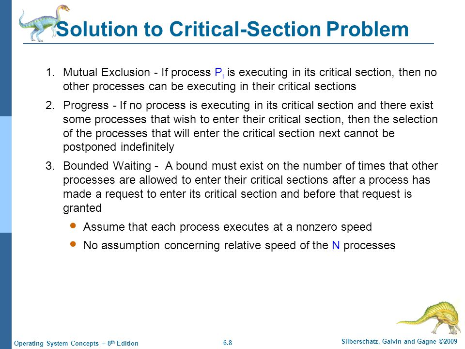 6.8 Silberschatz, Galvin and Gagne ©2009 Operating System Concepts – 8 th Edition Solution to Critical-Section Problem 1.Mutual Exclusion - If process P i is executing in its critical section, then no other processes can be executing in their critical sections 2.Progress - If no process is executing in its critical section and there exist some processes that wish to enter their critical section, then the selection of the processes that will enter the critical section next cannot be postponed indefinitely 3.Bounded Waiting - A bound must exist on the number of times that other processes are allowed to enter their critical sections after a process has made a request to enter its critical section and before that request is granted Assume that each process executes at a nonzero speed No assumption concerning relative speed of the N processes