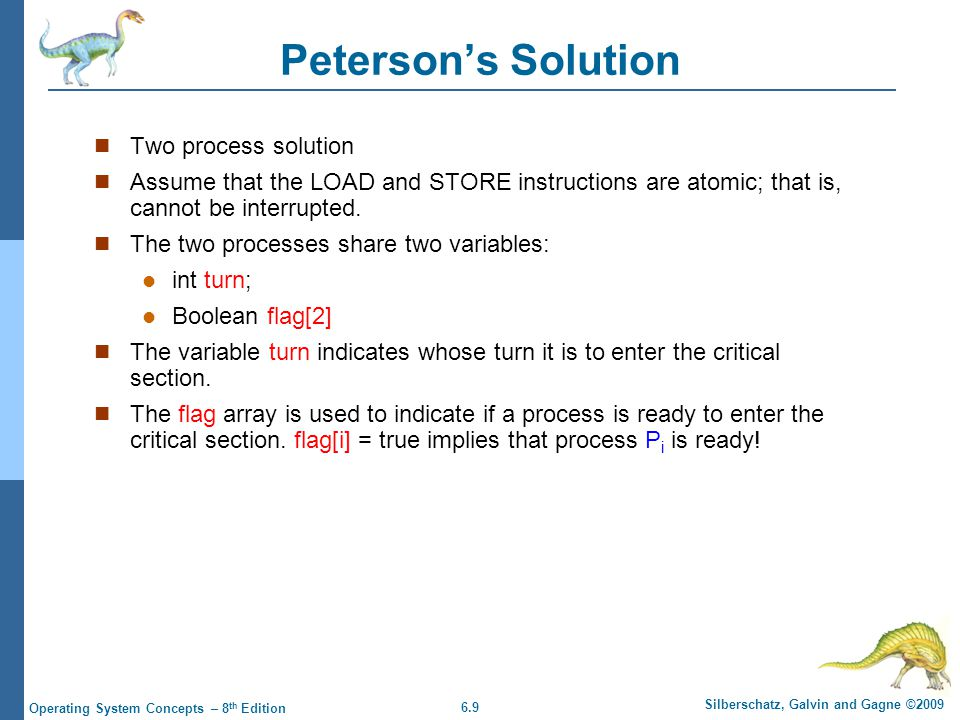 6.9 Silberschatz, Galvin and Gagne ©2009 Operating System Concepts – 8 th Edition Peterson's Solution Two process solution Assume that the LOAD and STORE instructions are atomic; that is, cannot be interrupted.