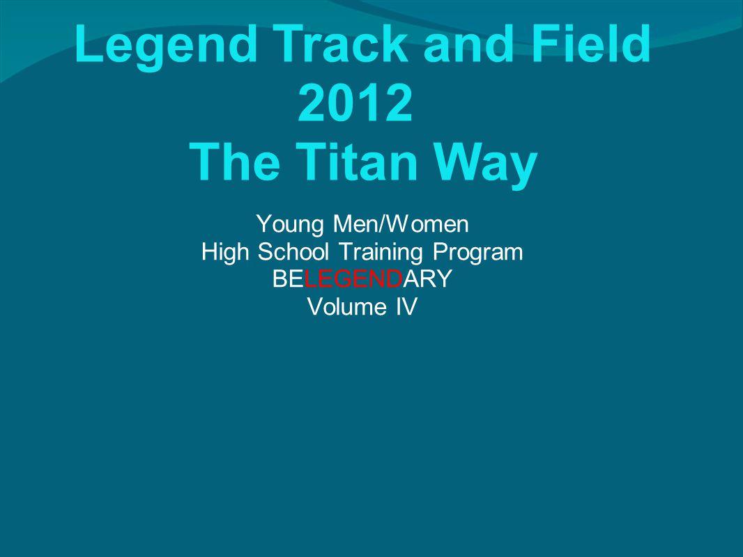 Legend Track and Field 2012 The Titan Way Young Men/Women High School Training Program BELEGENDARY Volume IV