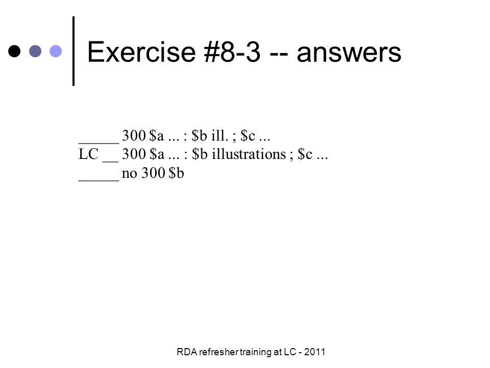 RDA refresher training at LC - 2011 Exercise #8-3 -- answers _____ 300 $a...
