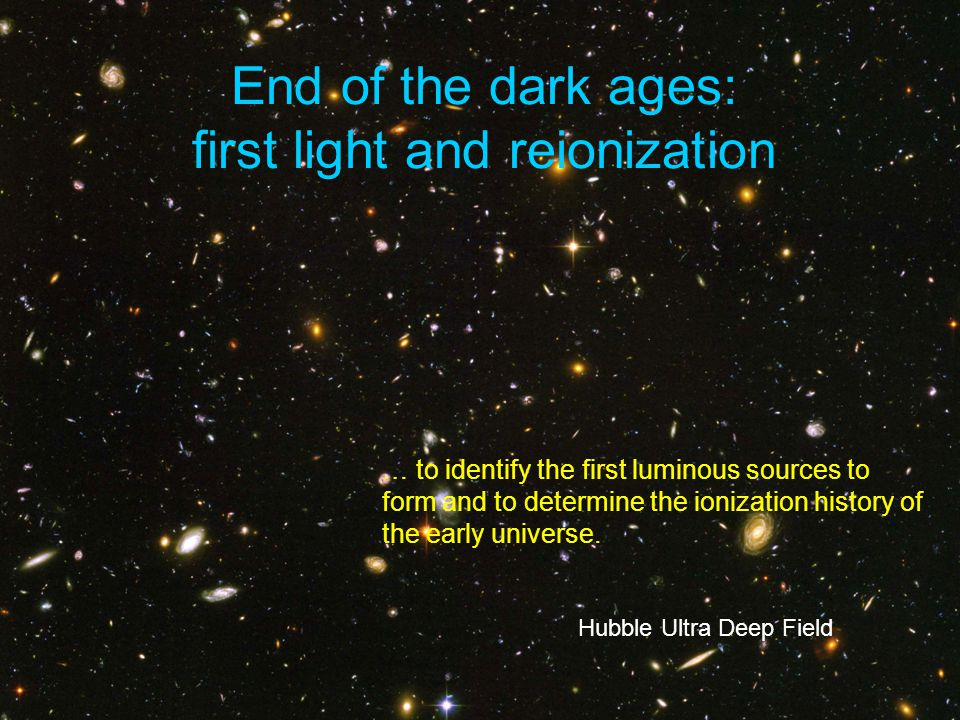 End of the dark ages: first light and reionization Hubble Ultra Deep Field … to identify the first luminous sources to form and to determine the ionization history of the early universe.