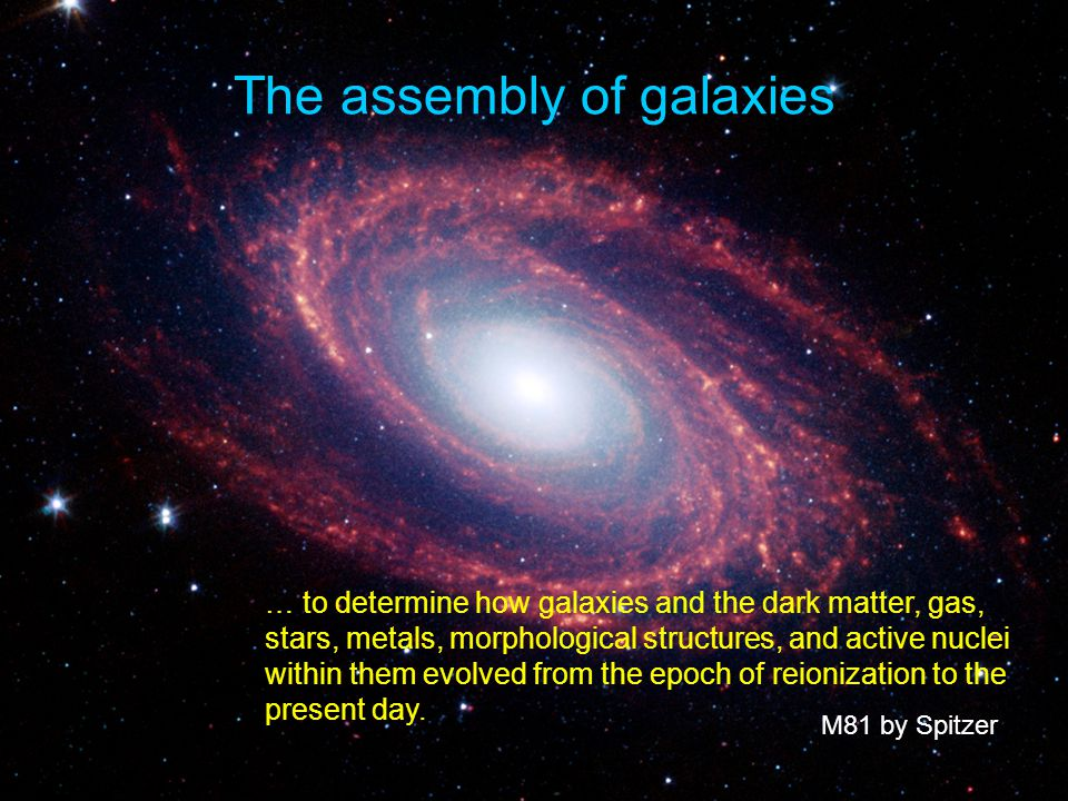 The assembly of galaxies M81 by Spitzer … to determine how galaxies and the dark matter, gas, stars, metals, morphological structures, and active nuclei within them evolved from the epoch of reionization to the present day.