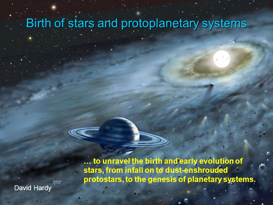 Birth of stars and protoplanetary systems David Hardy … to unravel the birth and early evolution of stars, from infall on to dust-enshrouded protostars, to the genesis of planetary systems.