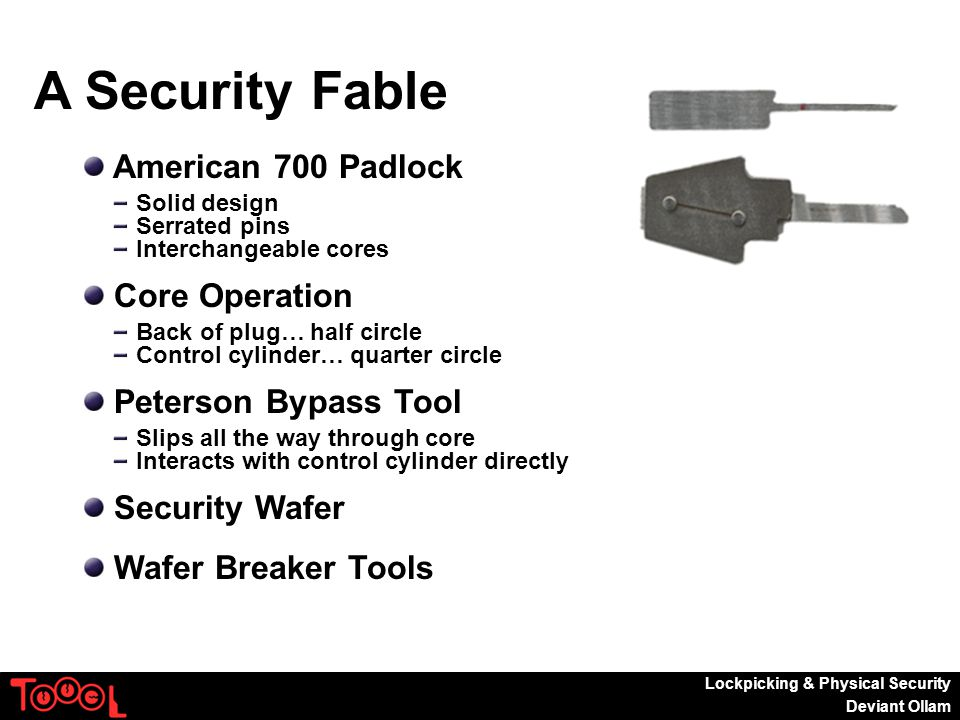 Lockpicking & Physical Security Deviant Ollam A Security Fable American 700 Padlock Solid design Serrated pins Interchangeable cores Core Operation Back of plug… half circle Control cylinder… quarter circle Peterson Bypass Tool Slips all the way through core Interacts with control cylinder directly Security Wafer Wafer Breaker Tools