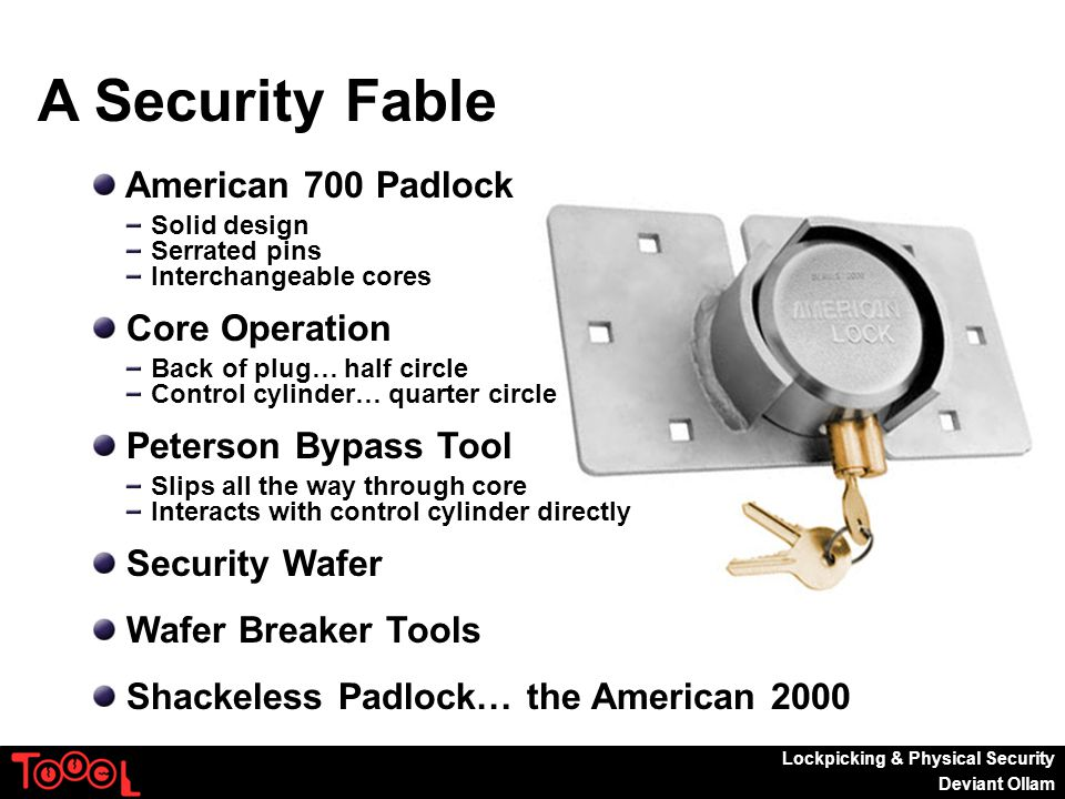 Lockpicking & Physical Security Deviant Ollam A Security Fable American 700 Padlock Solid design Serrated pins Interchangeable cores Core Operation Back of plug… half circle Control cylinder… quarter circle Peterson Bypass Tool Slips all the way through core Interacts with control cylinder directly Security Wafer Wafer Breaker Tools Shackeless Padlock… the American 2000