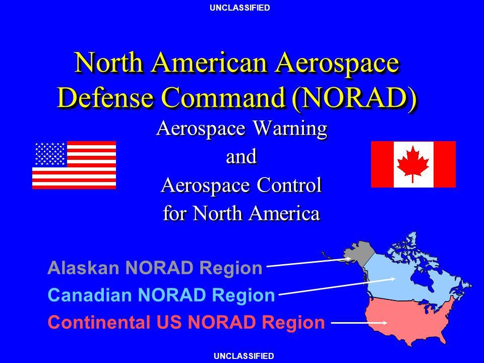 UNCLASSIFIED North American Aerospace Defense Command (NORAD) Aerospace Warning and Aerospace Control for North America Aerospace Warning and Aerospace Control for North America Alaskan NORAD Region Canadian NORAD Region Continental US NORAD Region