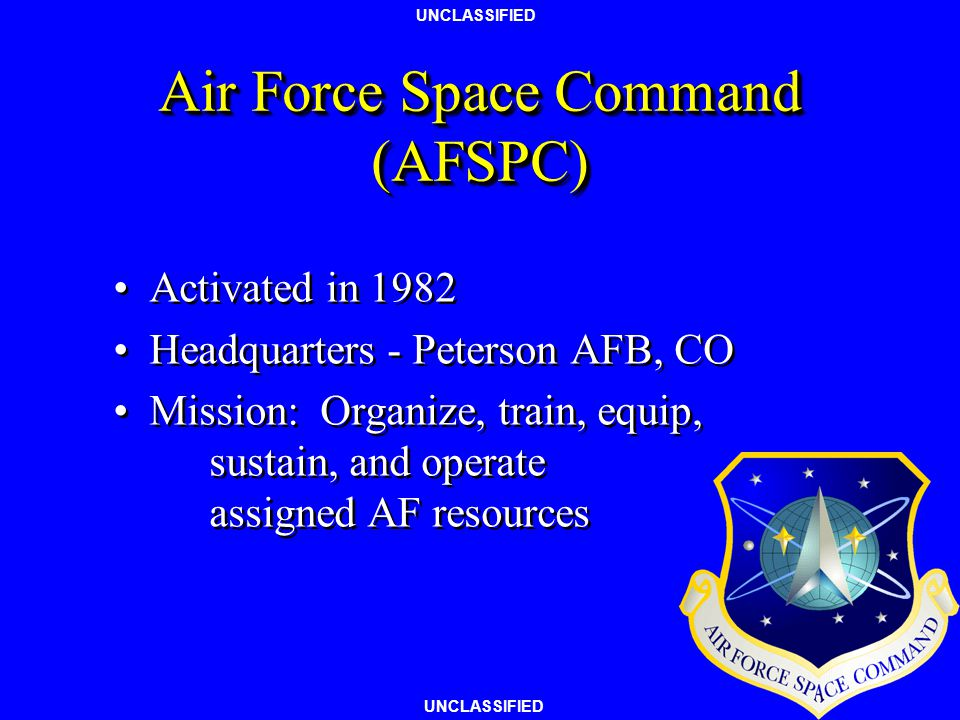 UNCLASSIFIED Air Force Space Command (AFSPC) Activated in 1982 Headquarters - Peterson AFB, CO Mission: Organize, train, equip, sustain, and operate assigned AF resources Activated in 1982 Headquarters - Peterson AFB, CO Mission: Organize, train, equip, sustain, and operate assigned AF resources