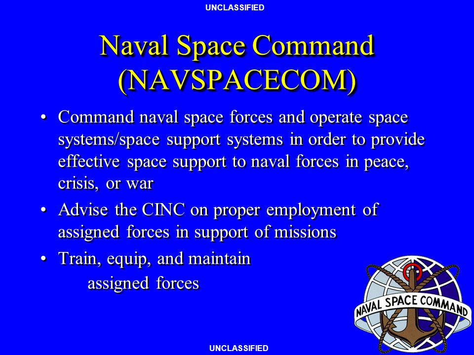 UNCLASSIFIED Naval Space Command (NAVSPACECOM) Command naval space forces and operate space systems/space support systems in order to provide effective space support to naval forces in peace, crisis, or war Advise the CINC on proper employment of assigned forces in support of missions Train, equip, and maintain assigned forces Command naval space forces and operate space systems/space support systems in order to provide effective space support to naval forces in peace, crisis, or war Advise the CINC on proper employment of assigned forces in support of missions Train, equip, and maintain assigned forces