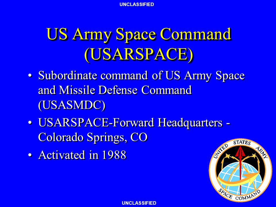 UNCLASSIFIED US Army Space Command (USARSPACE) Subordinate command of US Army Space and Missile Defense Command (USASMDC) USARSPACE-Forward Headquarters - Colorado Springs, CO Activated in 1988 Subordinate command of US Army Space and Missile Defense Command (USASMDC) USARSPACE-Forward Headquarters - Colorado Springs, CO Activated in 1988