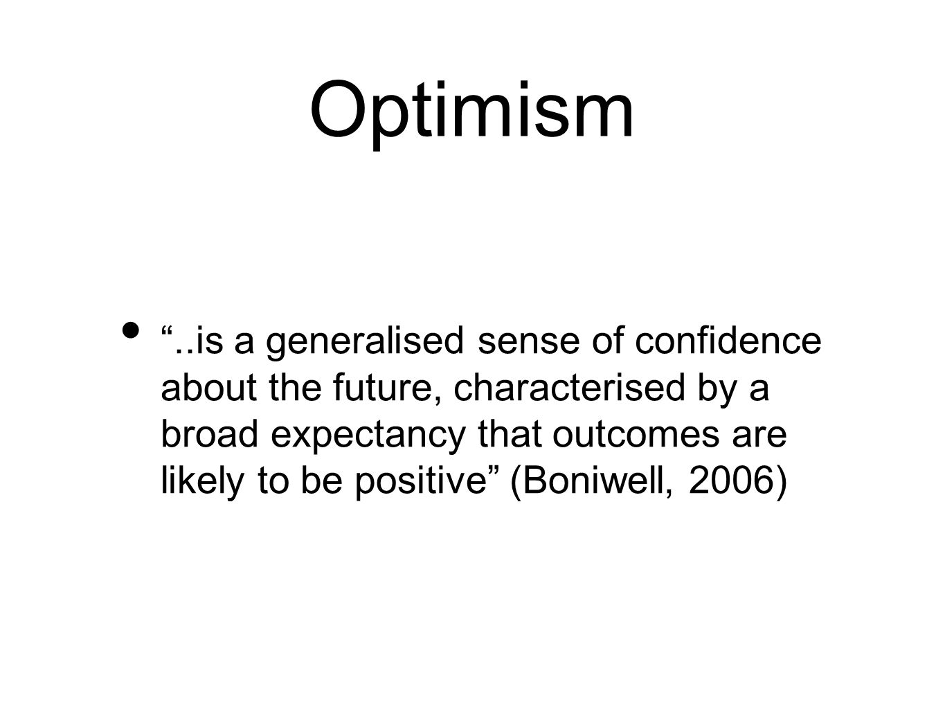 Optimism ..is a generalised sense of confidence about the future, characterised by a broad expectancy that outcomes are likely to be positive (Boniwell, 2006)