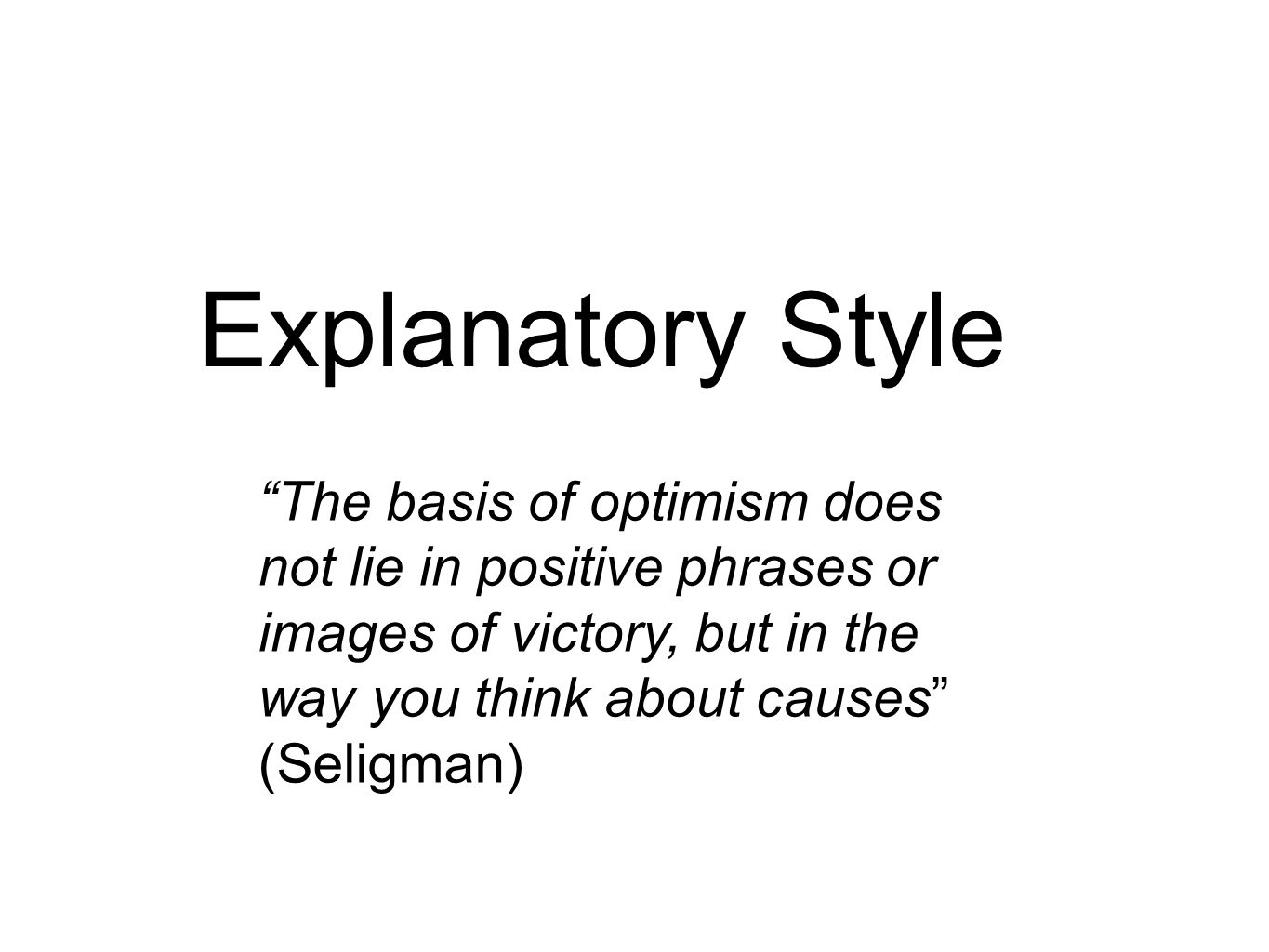 Explanatory Style The basis of optimism does not lie in positive phrases or images of victory, but in the way you think about causes (Seligman)