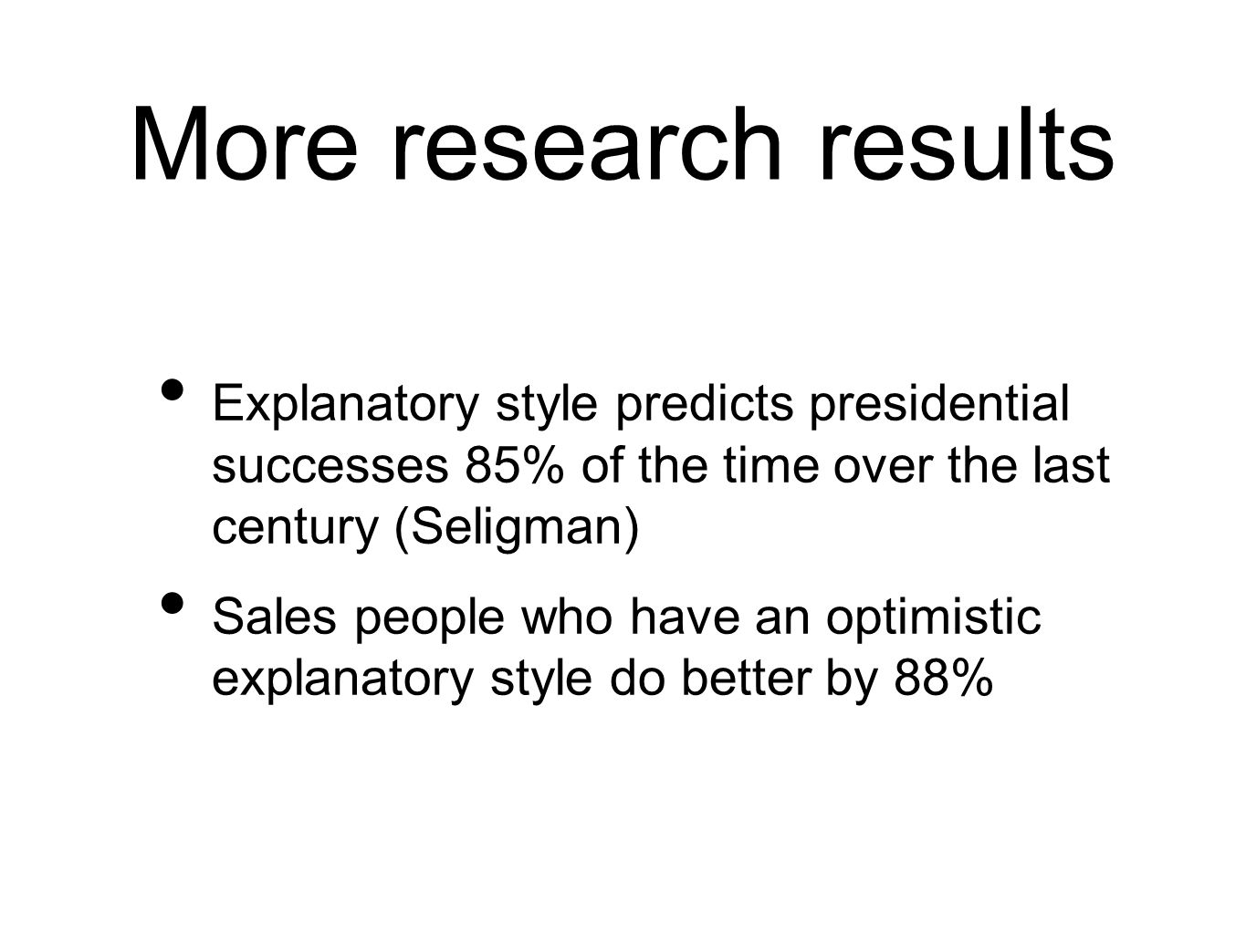 More research results Explanatory style predicts presidential successes 85% of the time over the last century (Seligman) Sales people who have an optimistic explanatory style do better by 88%