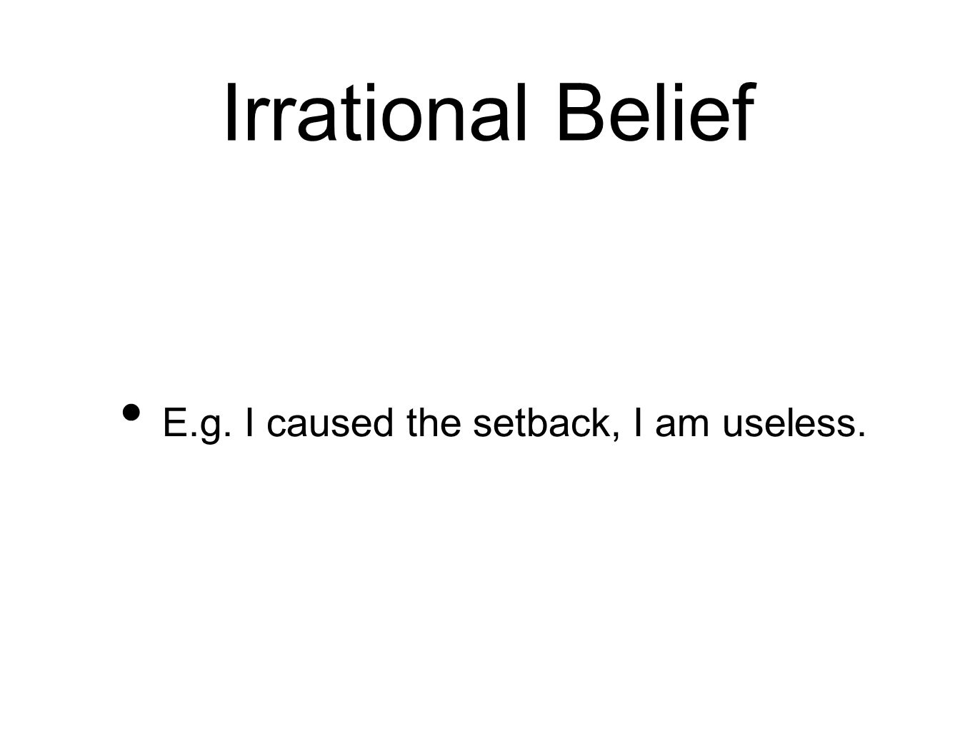 Irrational Belief E.g. I caused the setback, I am useless.
